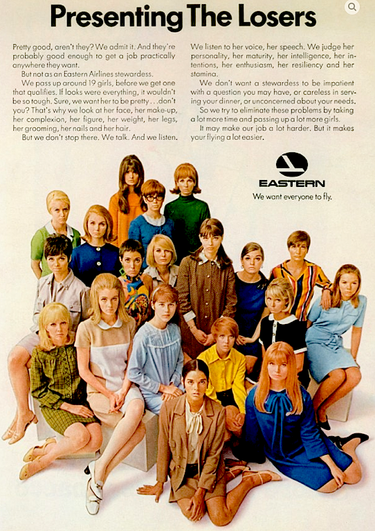 "The qualifications for Eastern Airlines stewardesses in the 1970s: ""Sure, we want her to be pretty … That's why we look at her face, her make-up, her complexion, her figure, her weight, her legs, her grooming, her nails, and her hair. But we don't stop there."" Click image to see larger version."