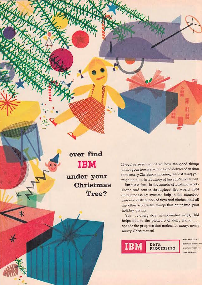 "But what about Santa? ""If you've ever wondered how the good things under your tree were made and delivered in time for a merry Christmas morning, the last thing you might think of is a battery of busy IBM machines,"" reads a 1960s ad for IBM. (From Mid-Century Christmas, reprint Courtesy of International Business Machines Corporation, International Business Machines Corporation.)"